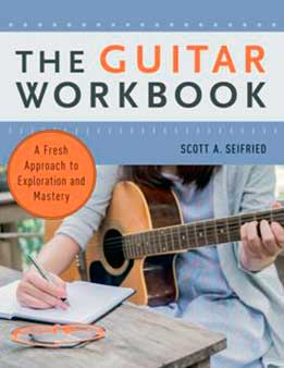 Scott A. Seifried - The Guitar Workbook. A Fresh Approach To Exploration And Mastery