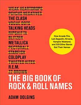 The Big Book Of Rock & Roll Names - How Arcade Fire, Led Zeppelin, Nirvana, Vampire Weekend, And 532 Other Bands Got Their Names