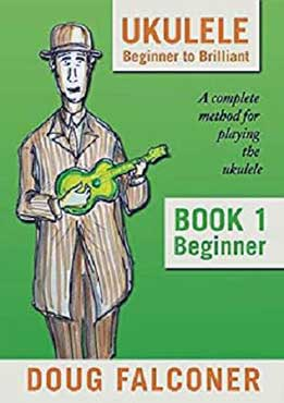 Ukulele Beginner to Brilliant Book 1- Beginner. A Complete Method For Playing The Ukulele