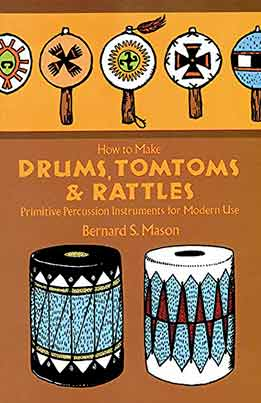 Bernard E. Mason - How To Make Drums, Tomtoms And Rattles. Primitive Percussion Instruments For Modern Use