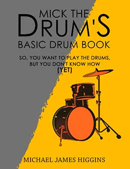 Michael Higgins - Mick The Drum's Basic Drum Book. So, YOU Want To Play The Drums, But You Don't Know How (Yet)