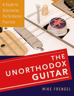 Mike Frengel - The Unorthodox Guitar. A Guide To Alternative Performance Practice