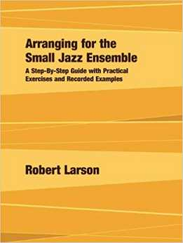 Robert Larson - Arranging For The Small Jazz Ensemble - A Step-by-Step Guide With Practical Exercises And Recorded Examples