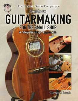 George S. Leach - The Phoenix Guitar Company's Guide To Guitarmaking For The Small Shop - A Step-By-Step Approach