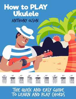 Anthony Olson - How Tо Play Ukulele - The Quick And Easy Guide To Learn And Play Chords