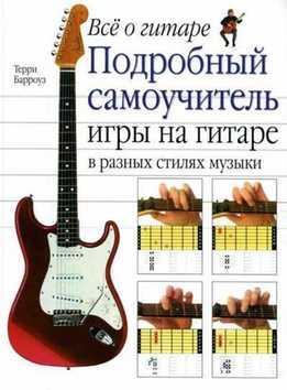 Терри Барроуз - Все О Гитаре. Подробный Самоучитель Игры На Гитаре В Разных Стилях Музыки
