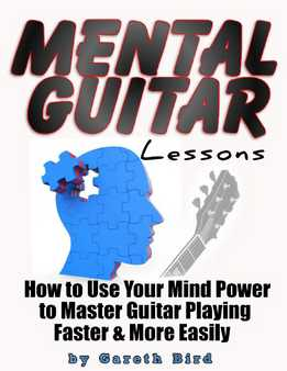 Gareth Bird - Mental Guitar Lessons - How to Use Your Mind Power to Master Guitar Playing Faster & More Easily