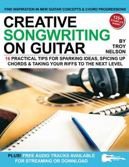 Troy Nelson - Creative Songwriting On Guitar - 16 Practical Tips For Sparking Ideas, Spicing Up Chords & Taking Your Riffs To The Next Level