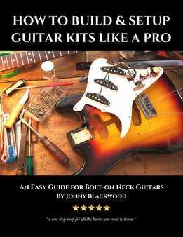 Jonny Blackwood - How To Build & Setup Guitar Kits Like A Pro - An Easy Guide For Bolt-On Neck Guitars