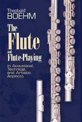 Theobald Boehm - The Flute And Flute-Playing In Acoustical, Technical And Artistic Aspects