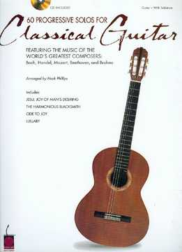 Mark Phillips - 60 Progressive Solos For Classical Guitar - Featuring The Music Of The World's Greatest Composers - Bach, Handel, Mozart, Beethoven & Brahms